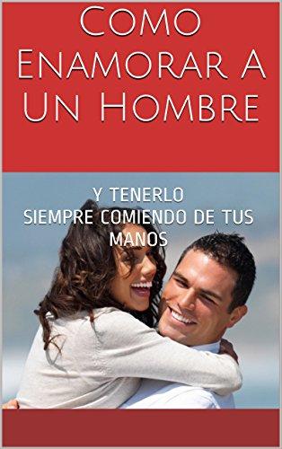 Como Enamorar A Un Hombre: Y TENERLO SIEMPRE COMIENDO DE TUS MANOS (Spanish Edition)