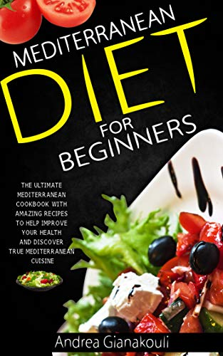 Mediterranean Diet for Beginners: The Ultimate Mediterranean Cookbook with Amazing Recipes to Help Improve Your Health and Discover True Mediterranean Cuisine (The Unwanted Sound Of Everything We Want)