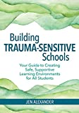 img - for Building Trauma-Sensitive Schools: Your Guide to Creating Safe, Supportive Learning Environments for All Students book / textbook / text book