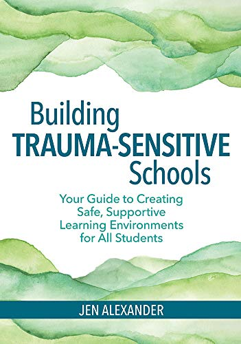 Building Trauma-Sensitive Schools: Your Guide to Creating Safe, Supportive Learning Environments for All Students (Strategies For Managing Challenging Behaviour In The Classroom)