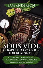 SOUS VIDE COMPLETE COOKBOOK FOR BEGGINERS: Easy And Delicious Recipes For Every Day Cooking At Home. Modern Techniques Included!
