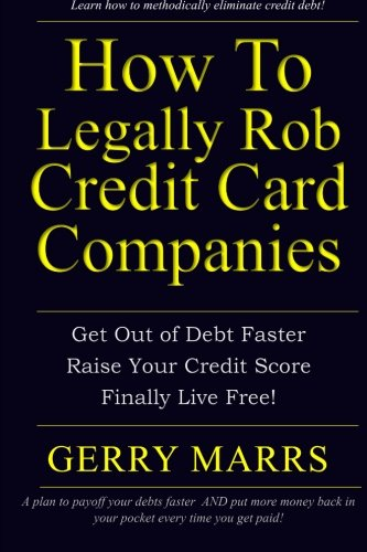 How To Legally Rob Credit Card Companies  Get Out Of Debt Faster  Raise Your Credit Score  And Finally Live Free