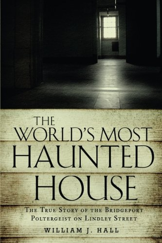 The World's Most Haunted House: The True Story of The Bridgeport Poltergeist on Lindley Street (Haunted House In Bridgeport Ct Lindley Street)