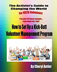 How To Set Up A Kick-Butt Volunteer Management Program (The Activist's Guide to Changing the World for VISTA Voluneers Book 3)