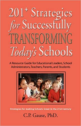 Book 201+ STRATEGIES FOR SUCCESSFULLY TRANSFORMING TODAY'S SCHOOLS: A Resource Guide for Educational Leaders, School Administrators, Teachers, Parents, and Students