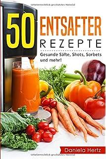 50 Entsafter Rezepte: Gesunde Säfte, Shots, Sorbets und mehr! Einfach. Lecker