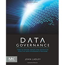 Data Governance: How to Design, Deploy and Sustain an Effective Data Governance Program