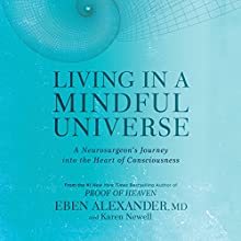 Living in a Mindful Universe: A Neurosurgeon's Journey into the Heart of Consciousness Audiobook by Eben Alexander MD, Karen Newell Narrated by Eben Alexander MD, Karen Newell