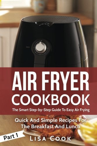 Air Fryer Cookbook: The Smart Step-by-Step Guide To Easy Air Frying. Part 1: Quick And Simple Recipes For The Breakfast And Lunch (Volume 1) by Lisa Cook