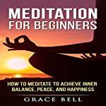 Meditation for Beginners: How to Meditate to Achieve Inner Balance, Peace, and Happiness | Grace Bell