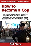 How to Become a Cop: Learn How You Can Quickly & Easily Be a Cop The Right Way Even If You're a Beginner, This New & Simple to Follow Guide Teaches You How Without Failing
