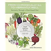 From Chronically Ill to Vibrantly Well: Recovery Through a Plant-Based Diet: Simply Delicious Recipes with Omnivore…