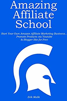AMAZING AFFILIATE SCHOOL: Start Your Own Amazon Affiliate Marketing Business… Promote Products via Youtube & Blogger Site for Free by [Malik, Erik]