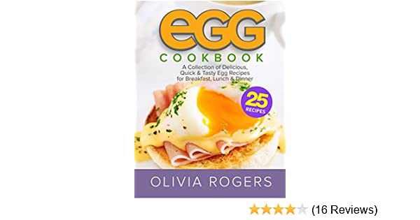 Egg Cookbook 2nd Edition A Collection Of 25 Delicious Quick Tasty Egg Recipes For Breakfast Lunch Dinner