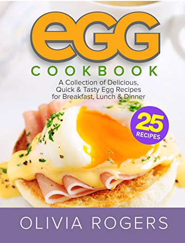 Egg Cookbook (2nd Edition): A Collection of 25 Delicious, Quick & Tasty Egg Recipes for Breakfast, Lunch & Dinner by [Rogers, Olivia]