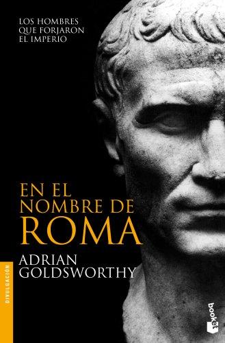 En El Nombre De Roma: Los Hombres Que Forjaron El Imperio