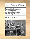 Parochial Discourses, Addressed to a Congregation, in the Country by W H R V H E, W. H. R. V. H. E., 1140705954