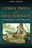 Catholic Pirates and Greek Merchants: A Maritime History of the Early Modern Mediterranean (Princeton Modern Greek Studies)