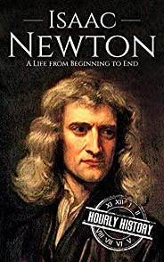 Isaac Newton: A Life From Beginning to End (Biographies of Physicists Book 2) (English Edition)