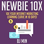 Newbie 10X: 10X Your Internet Marketing Learning Curve in 10 Days! | BJ Min
