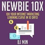 Newbie 10X: 10X Your Internet Marketing Learning Curve in 10 Days!   BJ Min