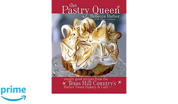 The Pastry Queen: Royally Good Recipes from the Texas Hill Countrys Rather Sweet Bakery and Cafe: Amazon.es: Rebecca Rather, Alison Oresman: Libros en ...