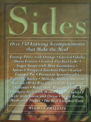 Sides: Over 150 Enticing Accompaniments that Make the Meal by Melicia Phillips