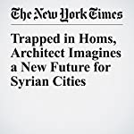 Trapped in Homs, Architect Imagines a New Future for Syrian Cities | Stephen Heyman