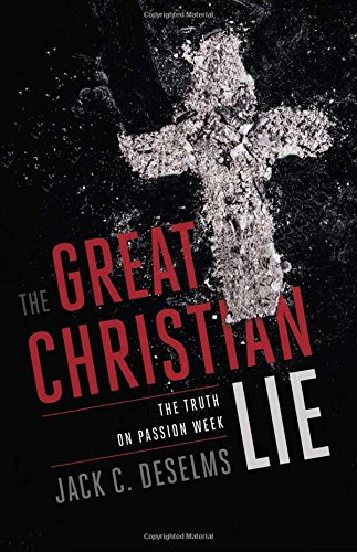 The Great Christian Lie The Truth On Passion Week Jack Deselms