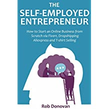 The Self-Employed Entrepreneur: How to Start an Online Business from Scratch via Fiverr, Dropshipping Aliexpress and T-shirt Selling