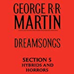 Dreamsongs, Section 5: Hybrids and Horrors, from Dreamsongs (Unabridged Selections) | George R. R. Martin