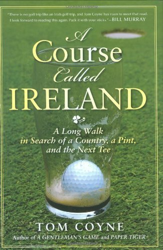 A Course Called Ireland: A Long Walk in Search of a Country, a Pint, and the Next Tee by Tom Coyne (2009-02-19)