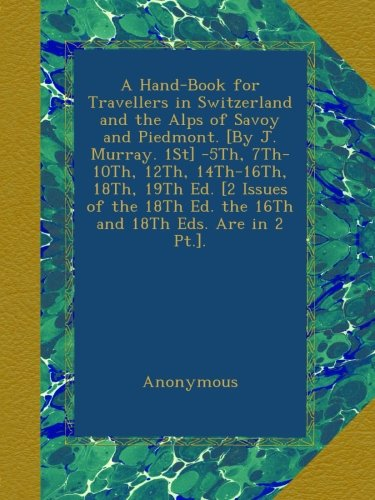 A Hand-Book for Travellers in Switzerland and the Alps of Savoy and Piedmont. [By J. Murray. 1St] -5Th, 7Th-10Th, 12Th, 14Th-16Th, 18Th, 19Th Ed. [2 ... Ed. the 16Th and 18Th Eds. Are in 2 Pt.]. pdf epub