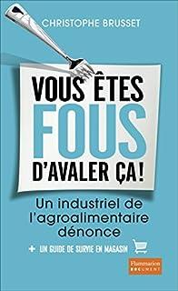 Vous êtes fous d'avaler ça ! : un industriel de l'agro-alimentaire dénonce, Brusset, Christophe