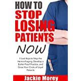 How To Stop Losing Patients NOW: 3 Lost Keys to Stop the Hemorrhaging, Develop a Bullet-Proof Practice and Grow Your Circle of Loyal Patients