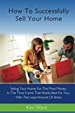 How To Successfully Sell Your Home: Selling Your Home For The Most Money, In The Time Frame That Works Best For You, With The Least Amount Of Stress