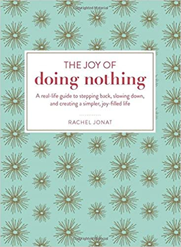 The Joy of Doing Nothing: A Real-Life Guide to Stepping Back ...