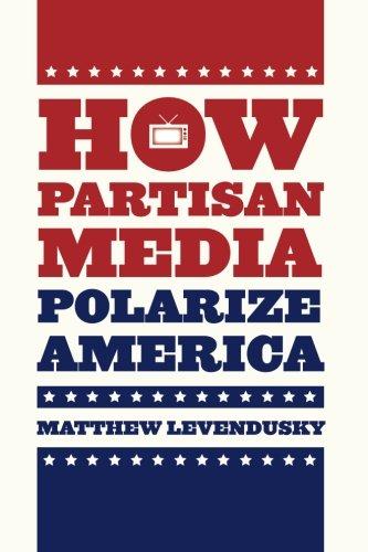How Partisan Media Polarize America (Chicago Studies in American - Polarize