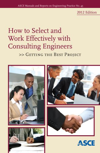 How To Select and Work Effectively with Consulting Engineers: Getting the Best Project, 2012 Edition (ASCE Manuals and Reports on Engineering Practice Book 45)
