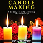 Candle Making: 1-2-3 Easy Steps to Mastering Candle Making!   Stephanie Simpson