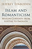 Islam and Romanticism: Muslim Currents from Goethe to Emerson (Islamic and Muslim Contributions to Culture and Civilisation)
