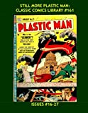 Still More Plastic man: Classic Comics Library #161: Jack Cole's Incredible Flexible Hero! - The Third Great Giant Collection - Issues #16-27 -- Over 400 Pages - All Stories - No Ads