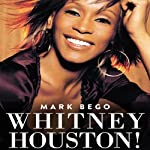 Whitney Houston!: The Spectacular Rise and Tragic Fall of the Woman Whose Voice Inspired a Generation | Mark Bego