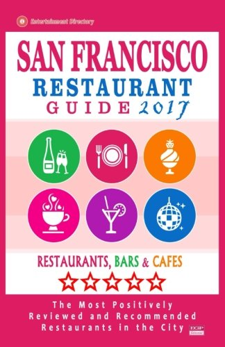 San Francisco Restaurant Guide 2017: Best Rated Restaurants in San Francisco - 500 restaurants, bars and cafés recommended for visitors, 2017