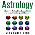 Astrology: A Guide to Zodiac Sign Compatibility in Love, Friendships, and Career Audiobook by Alexander King Narrated by Thomas Spanos