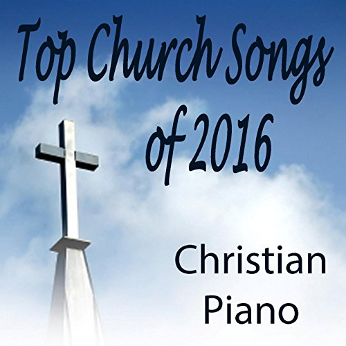 top church songs of 2016 christian piano