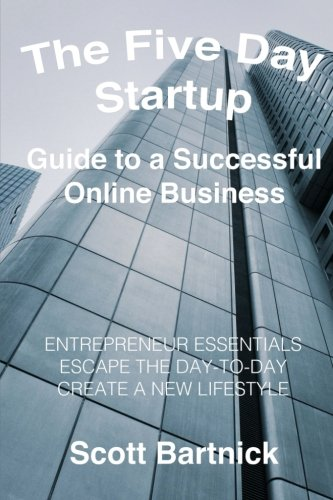 The Five Day Startup | Guide to a Successful Online Business: Entrepreneur Essentials, Escape The Day-To-Day, Create A New Lifestyle (Volume 1)