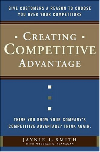 Creating Competitive Advantage: Give Customers a Reason to Choose You Over Your Competitors (Marketing Advantage)