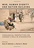 War, Human Dignity and Nation Building: Theological Perspectives on Canadas Role in Afghanistan, Gary D. Badcock and Darren C. Marks, 1443823813