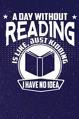 A Day Without Reading Is Like, Just Kidding I Have No Idea: Line Notebook -